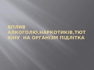 ВПЛИВ  АЛКОГОЛЮ,НАРКОТИКІВ,ТЮТЮНУ  НА ОРГАНІЗМ ПІДЛІТКА (2).pptx